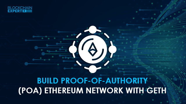 Build Proof of Authority (POA) Ethereum Network with Geth